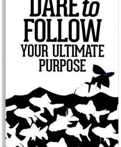 Dare to Follow Your Ultimate Purpose
